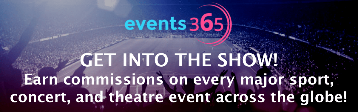 Events365 Get Into The Show! Earn commissions on every major sport, concert, and theatre event across the globe!